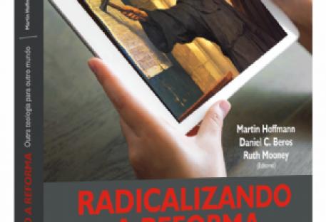 Radicalizar a Reforma. Provocações a partir da Bíblia e da crise global. 94 Teses